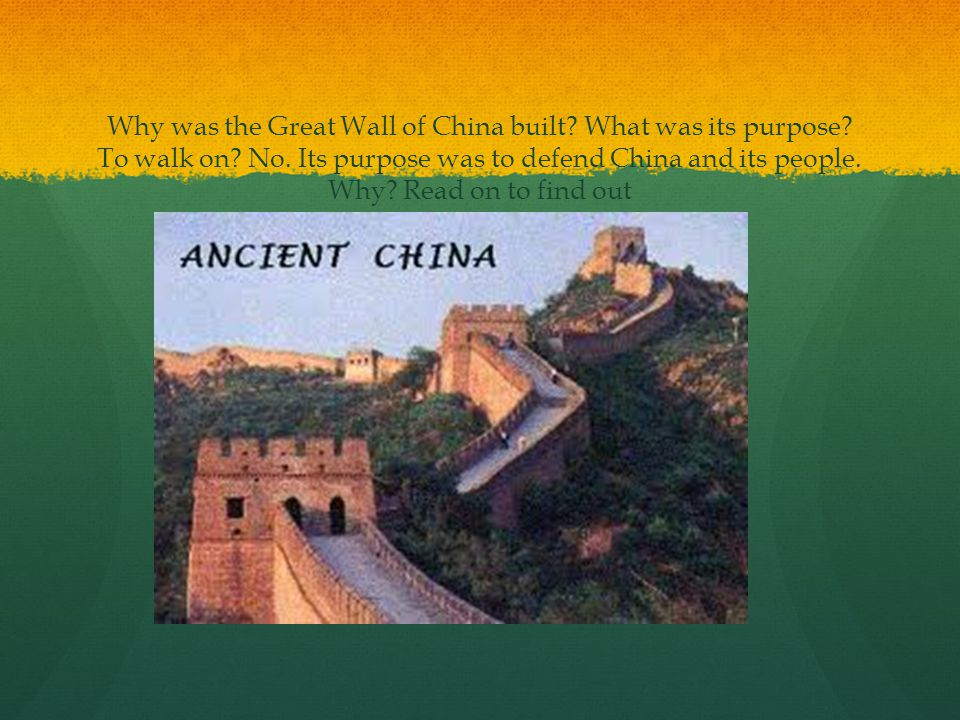 Why was the Great Wall of China built? What was its purpose? To walk on? No. Its purpose was to defend China and its people. Why? Read on to find out