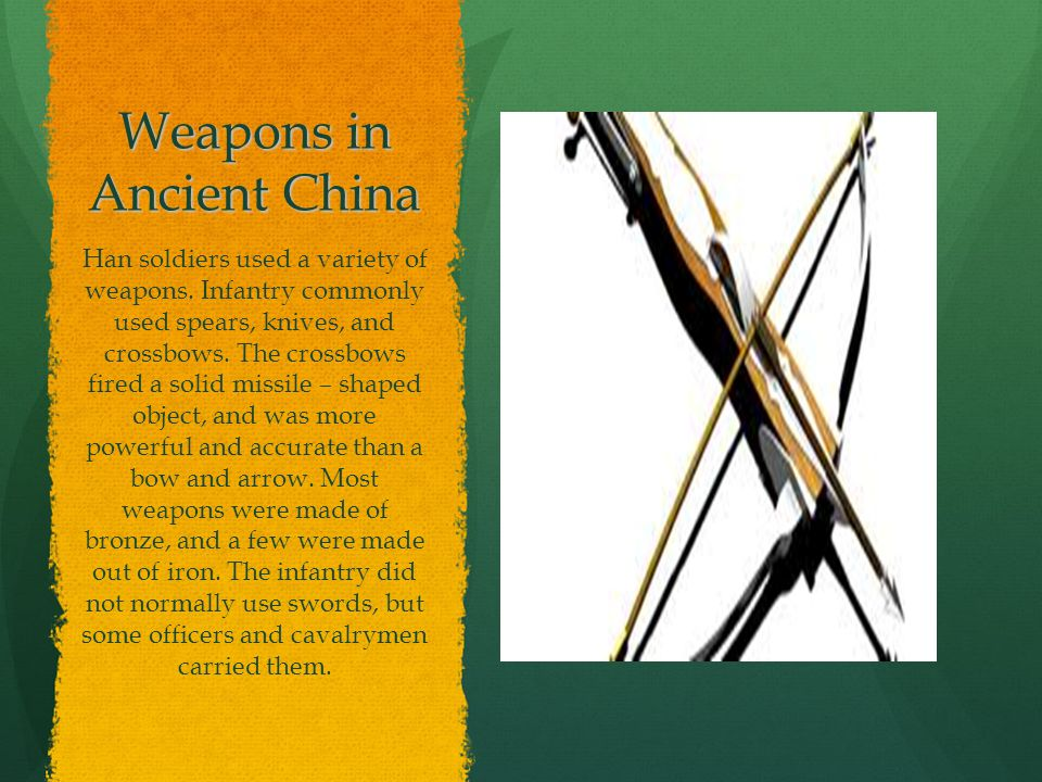 Weapons in Ancient China Han soldiers used a variety of weapons. Infantry commonly used spears, knives, and crossbows. The crossbows fired a solid mis