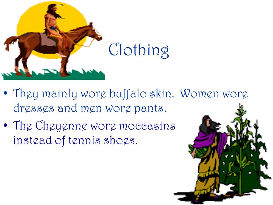 Clothing They mainly wore buffalo skin.Women wore dresses and men wore pants.