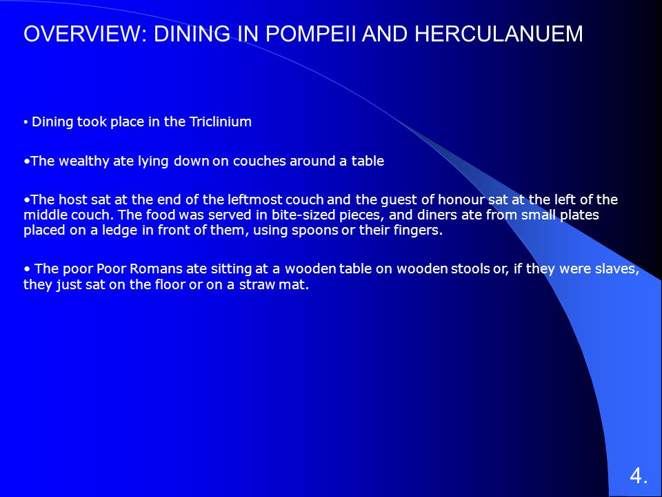 OVERVIEW: DINING IN POMPEII AND HERCULANUEM Dining took place in the Triclinium The wealthy ate lying down on couches around a table The host sat at t