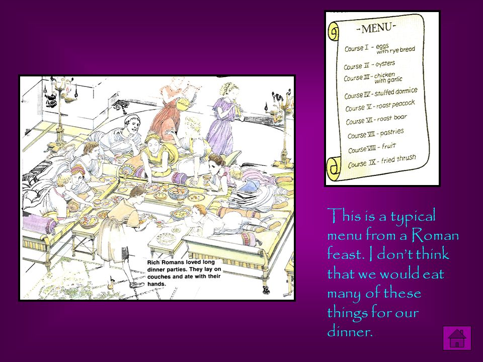 This is a typical menu from a Roman feast. I don't think that we would eat many of these things for our dinner.