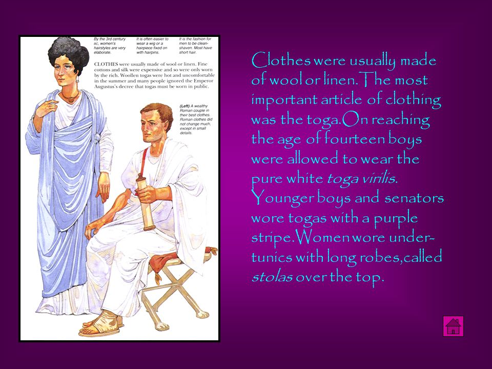 Clothes were usually made of wool or linen.The most important article of clothing was the toga.On reaching the age of fourteen boys were allowed to wear the pure white toga virilis.
