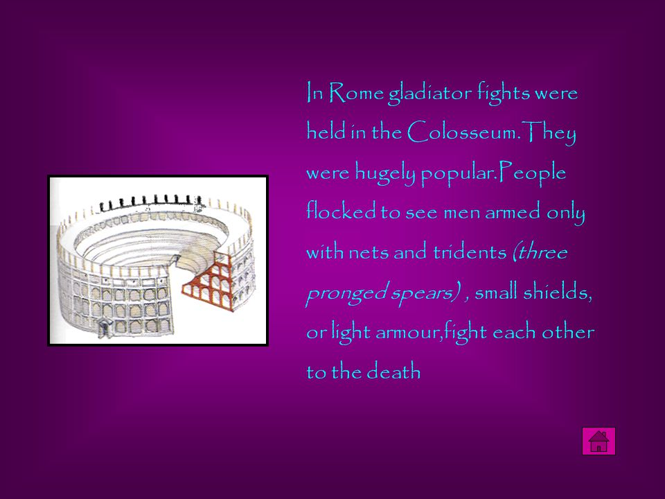 In Rome gladiator fights were held in the Colosseum.They were hugely popular.People flocked to see men armed only with nets and tridents (three pronged spears), small shields, or light armour,fight each other to the death