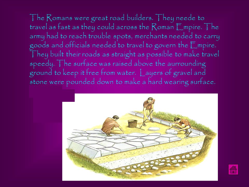 The Romans were great road builders. They neede to travel as fast as they could across the Roman Empire. The army had to reach trouble spots, merchant