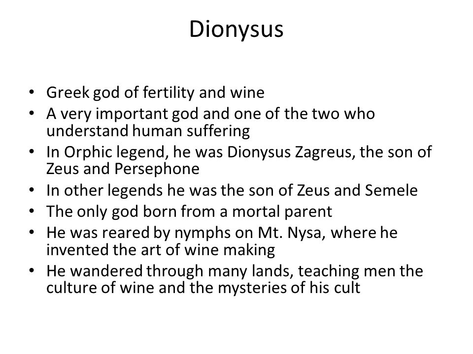 Dionysus Greek god of fertility and wine A very important god and one of the two who understand human suffering In Orphic legend, he was Dionysus Zagr