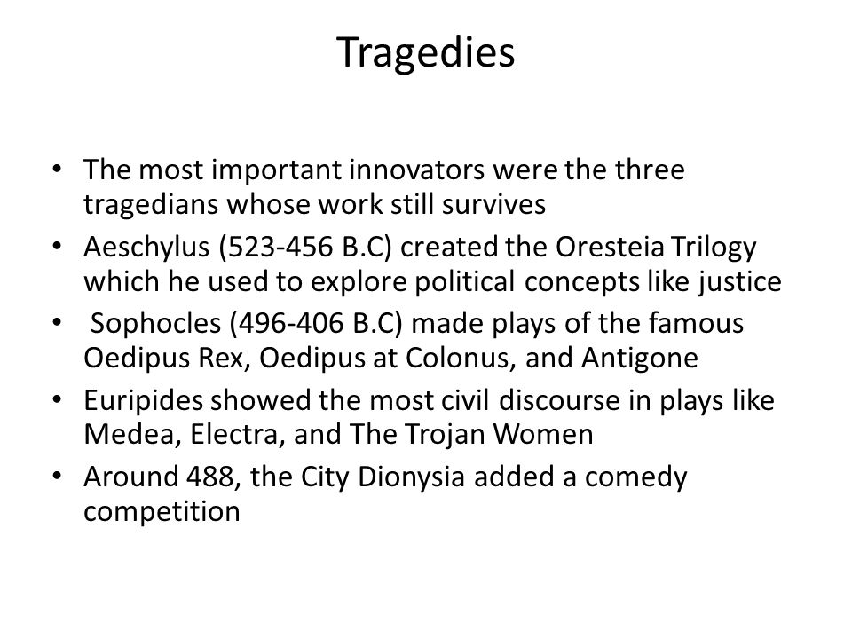 Tragedies The most important innovators were the three tragedians whose work still survives Aeschylus (523-456 B.C) created the Oresteia Trilogy which