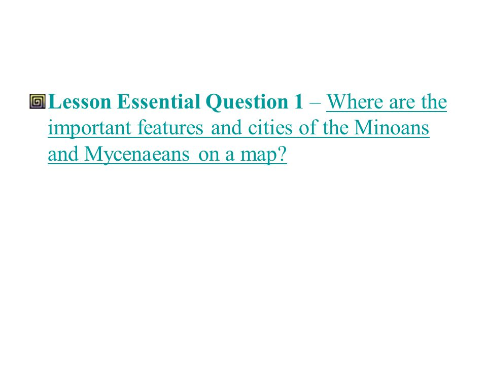 Lesson Essential Question 1 – Where are the important features and cities of the Minoans and Mycenaeans on a map?