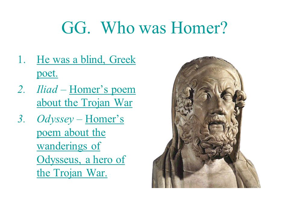 GG.Who was Homer. 1.He was a blind, Greek poet.