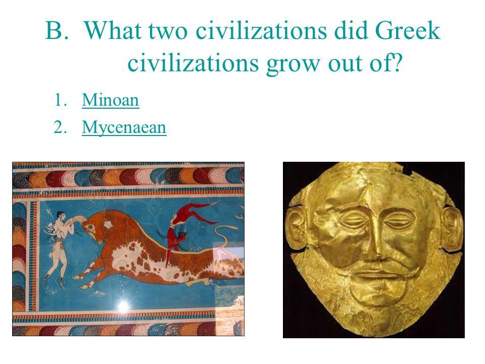 B. What two civilizations did Greek civilizations grow out of? 1.Minoan 2.Mycenaean