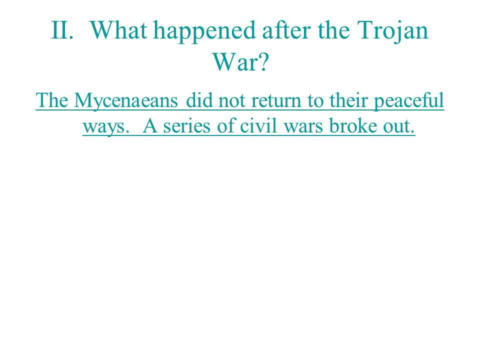 II.What happened after the Trojan War. The Mycenaeans did not return to their peaceful ways.