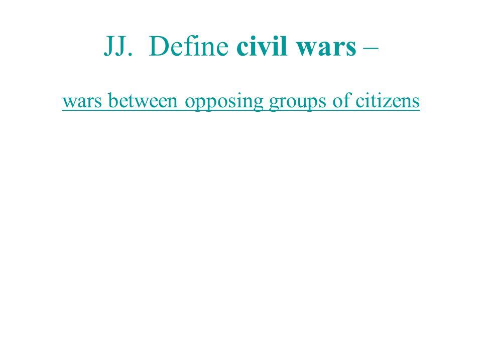JJ. Define civil wars – wars between opposing groups of citizens