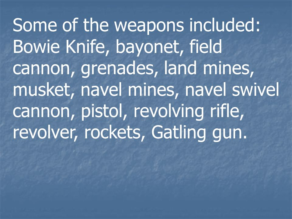 Some of the weapons included: Bowie Knife, bayonet, field cannon, grenades, land mines, musket, navel mines, navel swivel cannon, pistol, revolving rifle, revolver, rockets, Gatling gun.