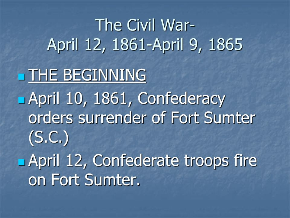 The Civil War- April 12, 1861-April 9, 1865 THE BEGINNING THE BEGINNING April 10, 1861, Confederacy orders surrender of Fort Sumter (S.C.) April 10, 1861, Confederacy orders surrender of Fort Sumter (S.C.) April 12, Confederate troops fire on Fort Sumter.