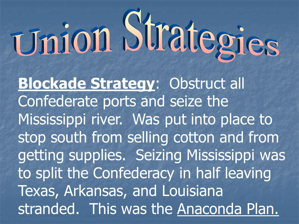 Blockade Strategy: Obstruct all Confederate ports and seize the Mississippi river.