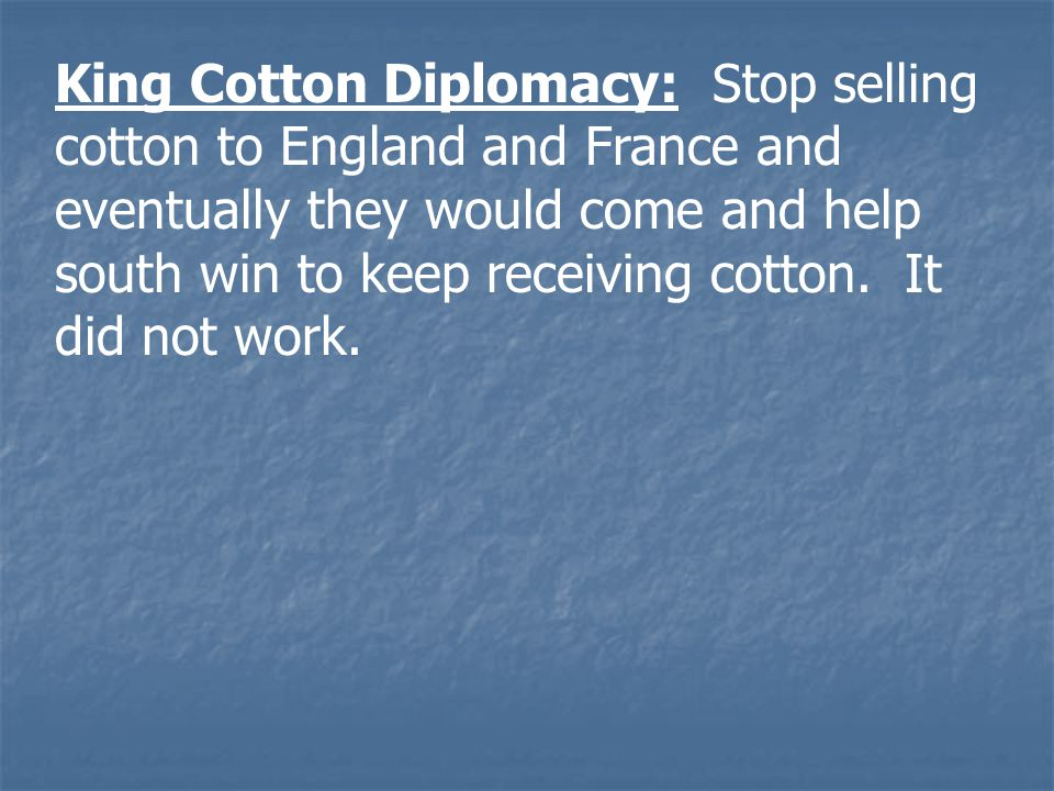 King Cotton Diplomacy: Stop selling cotton to England and France and eventually they would come and help south win to keep receiving cotton.