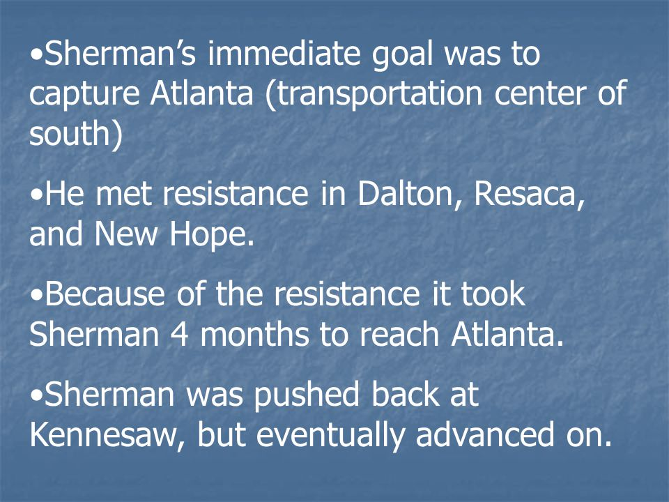 Sherman's immediate goal was to capture Atlanta (transportation center of south) He met resistance in Dalton, Resaca, and New Hope.