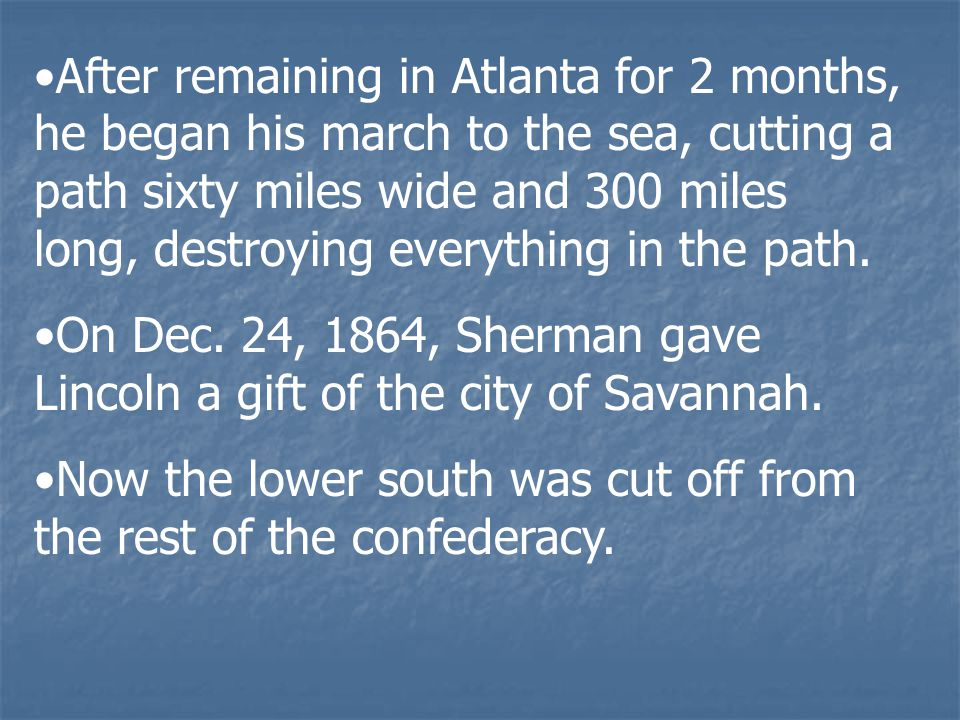 After remaining in Atlanta for 2 months, he began his march to the sea, cutting a path sixty miles wide and 300 miles long, destroying everything in the path.