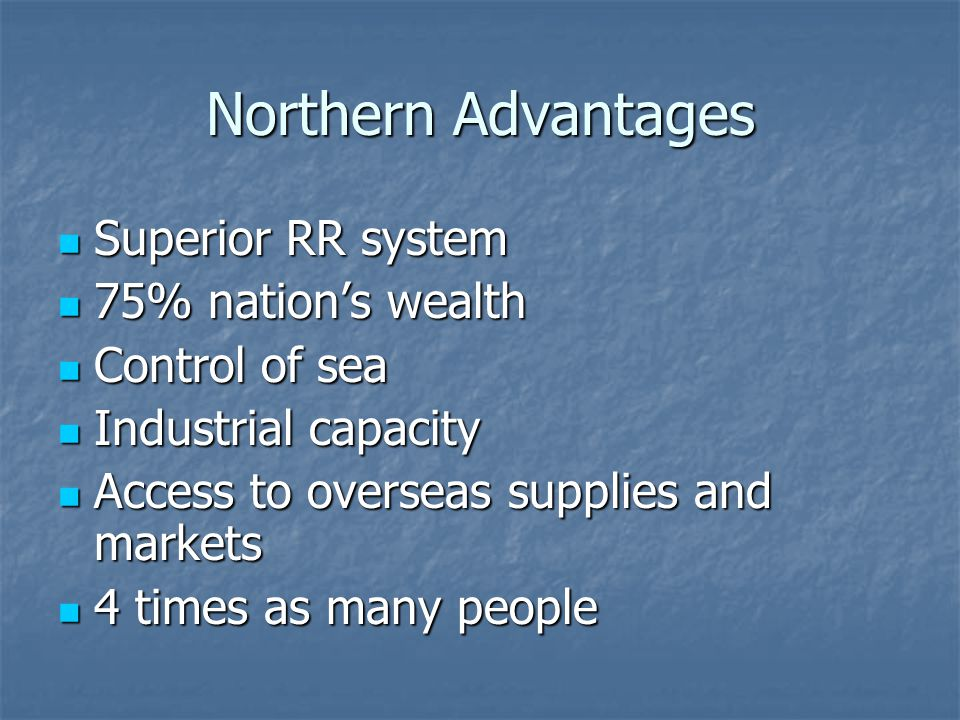 Northern Advantages Superior RR system Superior RR system 75% nation's wealth 75% nation's wealth Control of sea Control of sea Industrial capacity Industrial capacity Access to overseas supplies and markets Access to overseas supplies and markets 4 times as many people 4 times as many people