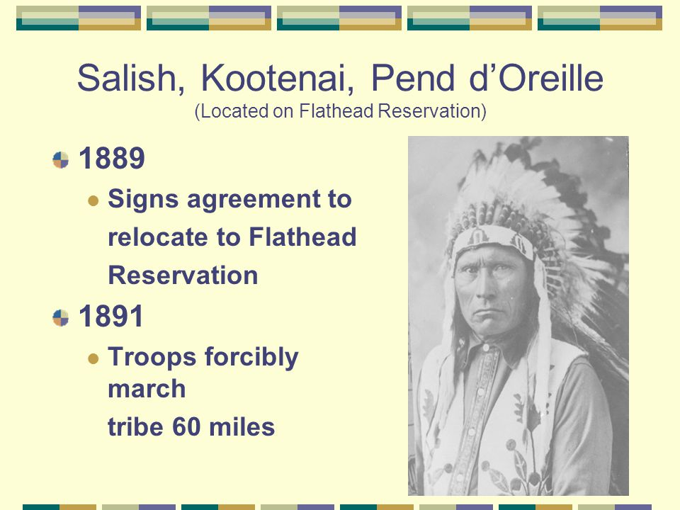 Salish, Kootenai, Pend d'Oreille (Located on Flathead Reservation) 1889 Signs agreement to relocate to Flathead Reservation 1891 Troops forcibly march tribe 60 miles