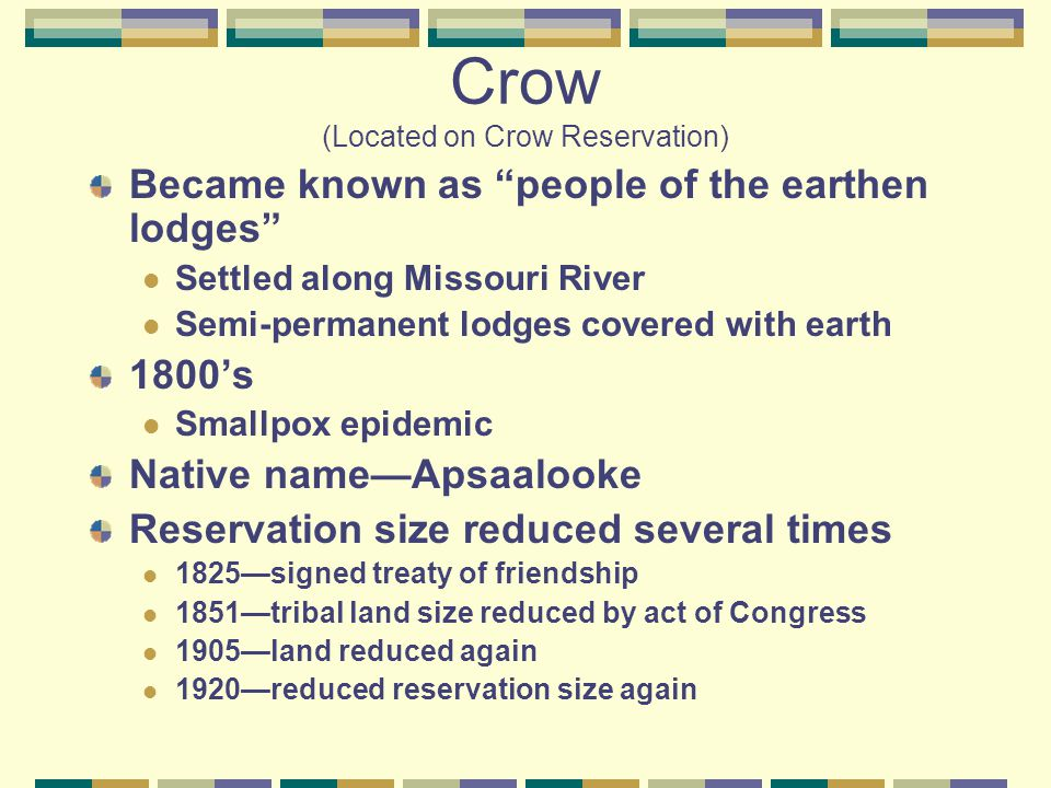 Crow (Located on Crow Reservation) Became known as people of the earthen lodges Settled along Missouri River Semi-permanent lodges covered with earth 1800's Smallpox epidemic Native name—Apsaalooke Reservation size reduced several times 1825—signed treaty of friendship 1851—tribal land size reduced by act of Congress 1905—land reduced again 1920—reduced reservation size again