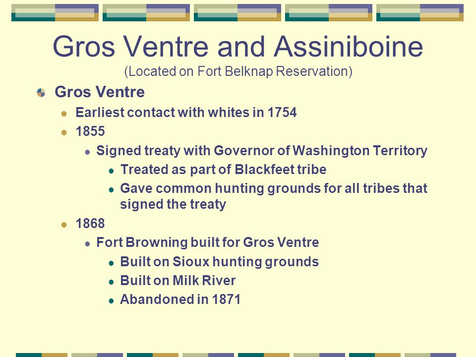 Gros Ventre and Assiniboine (Located on Fort Belknap Reservation) Gros Ventre Earliest contact with whites in 1754 1855 Signed treaty with Governor of Washington Territory Treated as part of Blackfeet tribe Gave common hunting grounds for all tribes that signed the treaty 1868 Fort Browning built for Gros Ventre Built on Sioux hunting grounds Built on Milk River Abandoned in 1871
