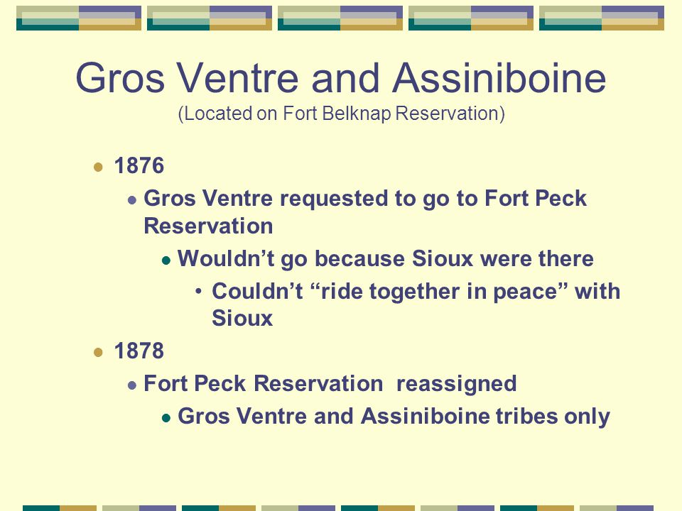 Gros Ventre and Assiniboine (Located on Fort Belknap Reservation) 1876 Gros Ventre requested to go to Fort Peck Reservation Wouldn't go because Sioux were there Couldn't ride together in peace with Sioux 1878 Fort Peck Reservation reassigned Gros Ventre and Assiniboine tribes only