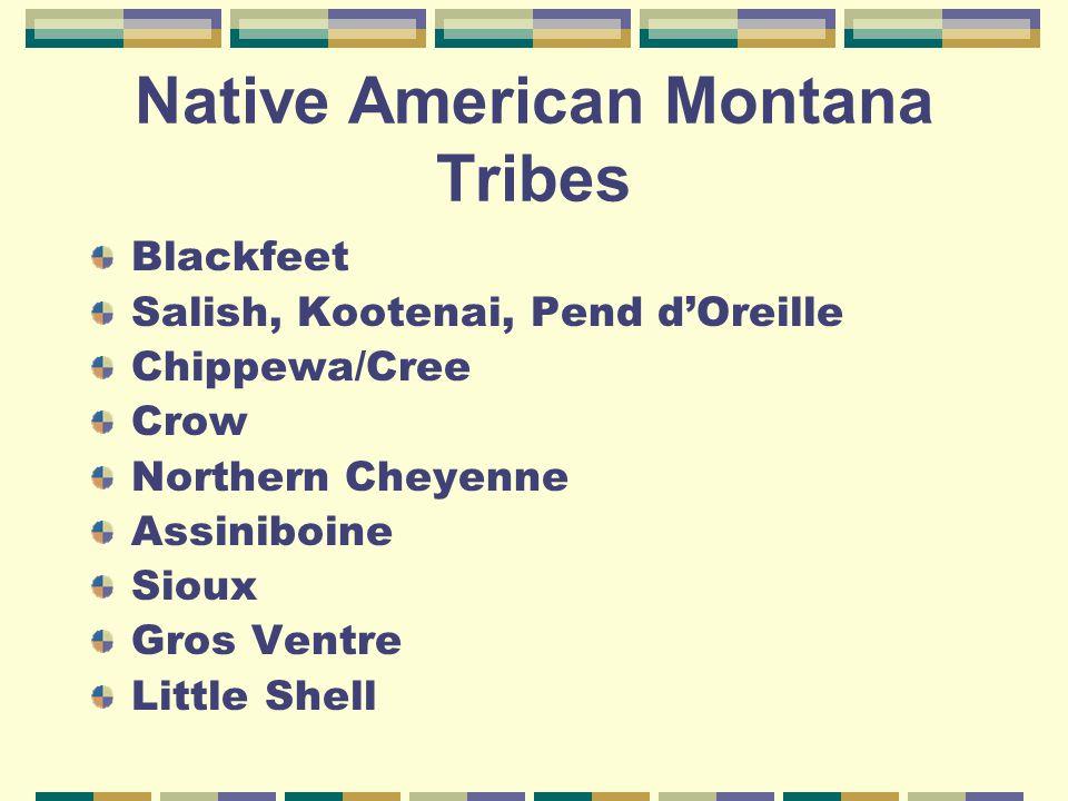 Native American Montana Tribes Blackfeet Salish, Kootenai, Pend d'Oreille Chippewa/Cree Crow Northern Cheyenne Assiniboine Sioux Gros Ventre Little Sh