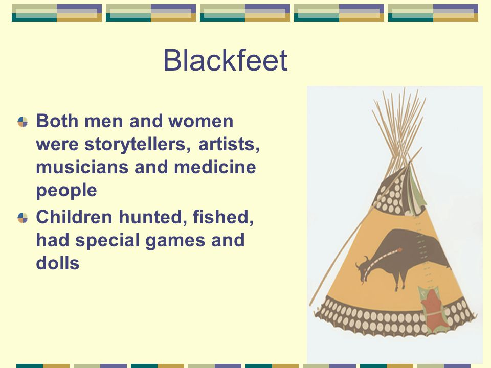 Blackfeet Both men and women were storytellers, artists, musicians and medicine people Children hunted, fished, had special games and dolls