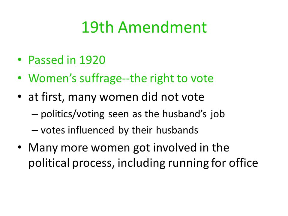 19th Amendment Passed in 1920 Women's suffrage--the right to vote at first, many women did not vote –p–politics/voting seen as the husband's job –v–votes influenced by their husbands Many more women got involved in the political process, including running for office