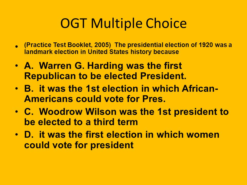 OGT Multiple Choice (Practice Test Booklet, 2005) The presidential election of 1920 was a landmark election in United States history because A.