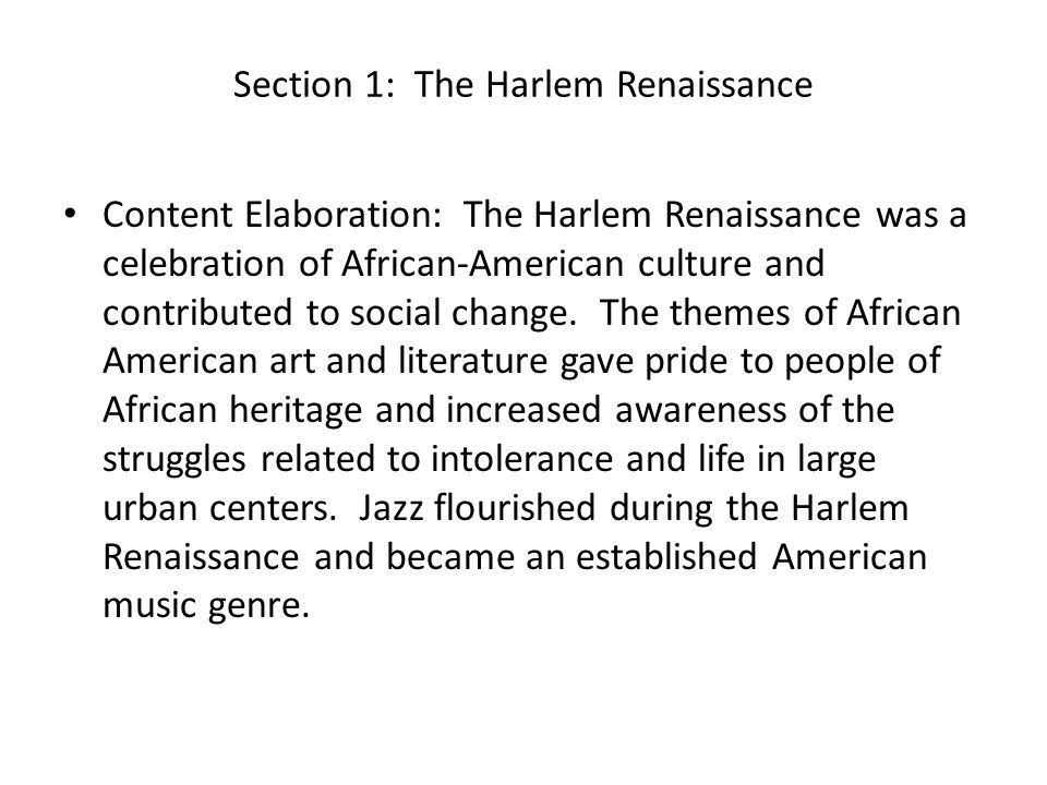 Section 1: The Harlem Renaissance Content Elaboration: The Harlem Renaissance was a celebration of African-American culture and contributed to social change.