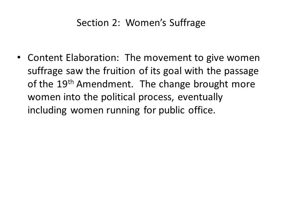 Section 2: Women's Suffrage Content Elaboration: The movement to give women suffrage saw the fruition of its goal with the passage of the 19 th Amendment.