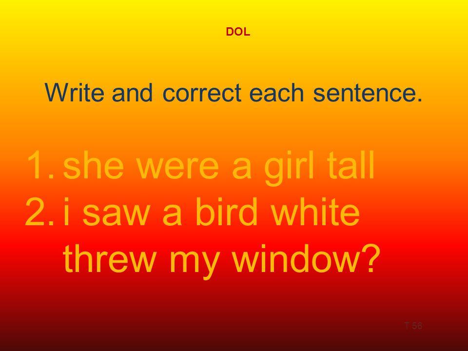 DOL T 56 1.she were a girl tall 2.i saw a bird white threw my window.