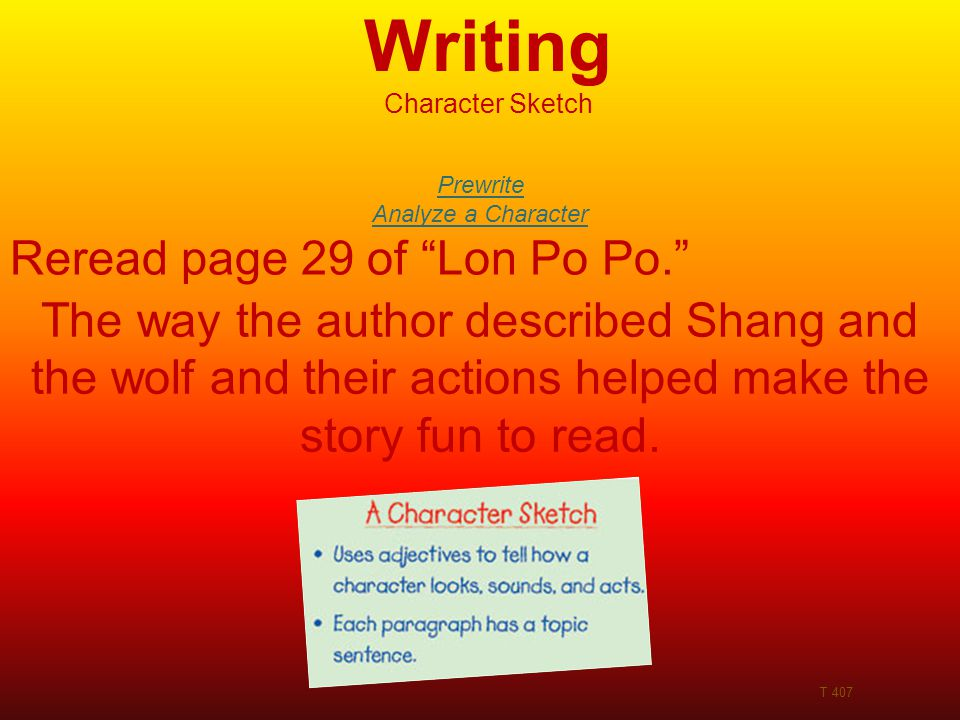 Writing Character Sketch T 407 Prewrite Analyze a Character Reread page 29 of Lon Po Po. The way the author described Shang and the wolf and their actions helped make the story fun to read.
