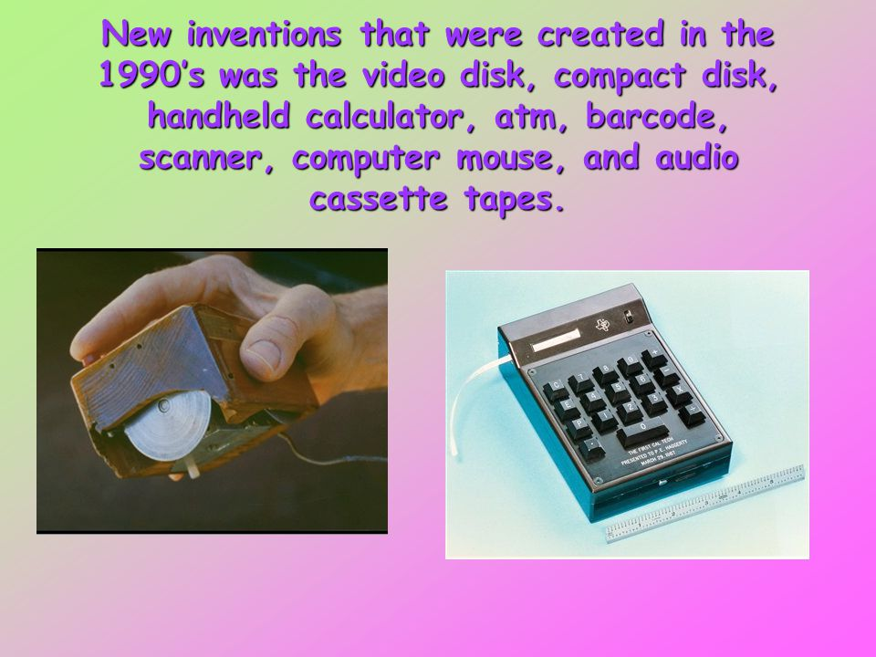New inventions that were created in the 1990's was the video disk, compact disk, handheld calculator, atm, barcode, scanner, computer mouse, and audio cassette tapes.