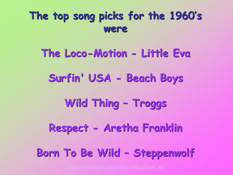 The top song picks for the 1960's were The Loco-Motion - Little Eva Surfin USA - Beach Boys Wild Thing – Troggs Respect - Aretha Franklin Born To Be Wild – Steppenwolf The top song picks for the 1960's were The Loco-Motion - Little Eva Surfin USA - Beach Boys Wild Thing – Troggs Respect - Aretha Franklin Born To Be Wild – Steppenwolf http://www.youtube.com/watch?v=kPwgDDwb_w8 http://www.youtube.com/watch?v=kPwgDDwb_w8