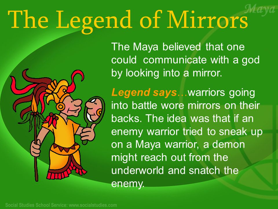 The Legend of Mirrors The Maya believed that one could communicate with a god by looking into a mirror.