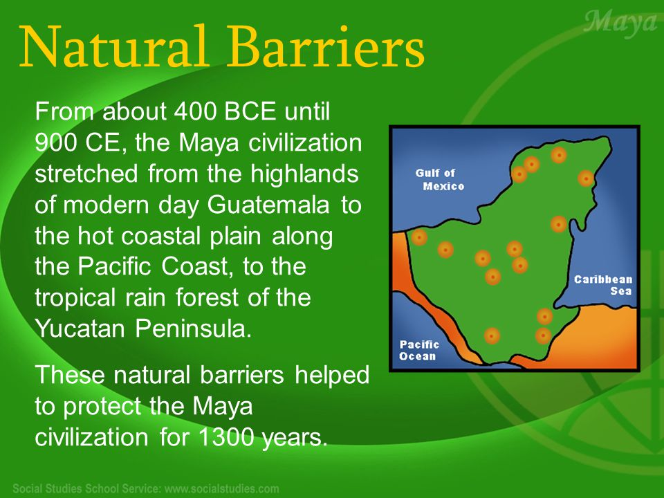 Natural Barriers From about 400 BCE until 900 CE, the Maya civilization stretched from the highlands of modern day Guatemala to the hot coastal plain along the Pacific Coast, to the tropical rain forest of the Yucatan Peninsula.