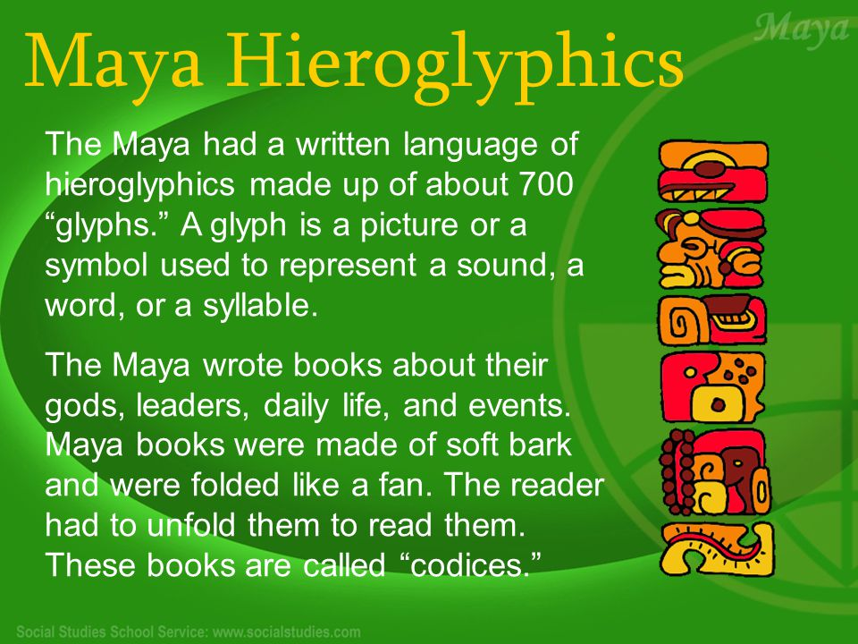 Maya Hieroglyphics The Maya had a written language of hieroglyphics made up of about 700 glyphs. A glyph is a picture or a symbol used to represent a sound, a word, or a syllable.