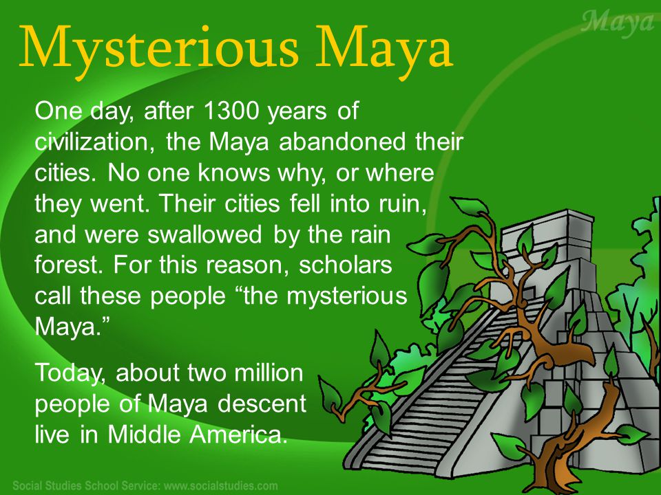 Mysterious Maya One day, after 1300 years of civilization, the Maya abandoned their cities.