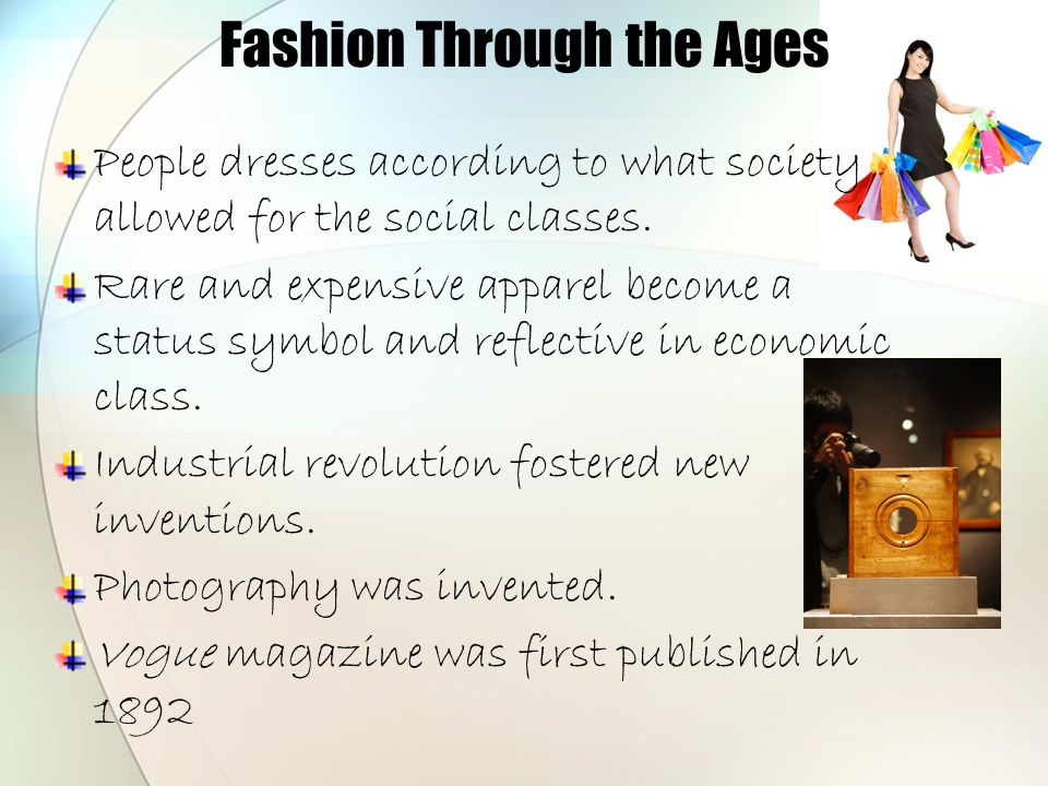 Fashion Through the Ages People dresses according to what society allowed for the social classes. Rare and expensive apparel become a status symbol an