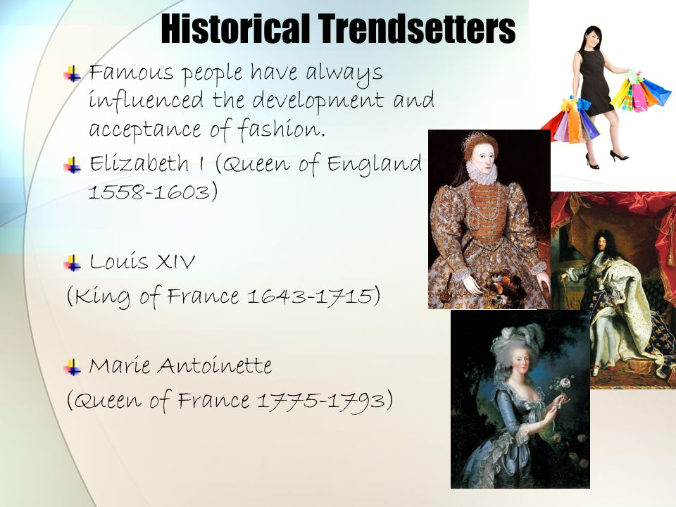 Historical Trendsetters Famous people have always influenced the development and acceptance of fashion.