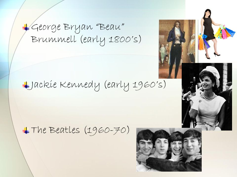 "George Bryan ""Beau"" Brummell (early 1800's) Jackie Kennedy (early 1960's) The Beatles (1960-70)"