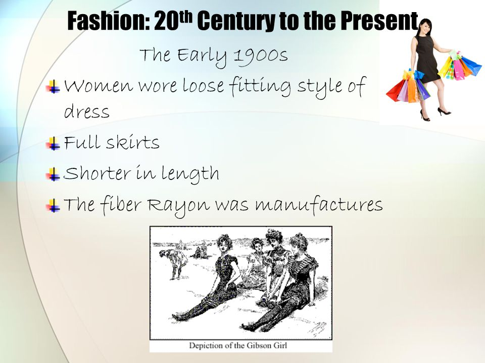 Fashion: 20 th Century to the Present The Early 1900s Women wore loose fitting style of dress Full skirts Shorter in length The fiber Rayon was manufa