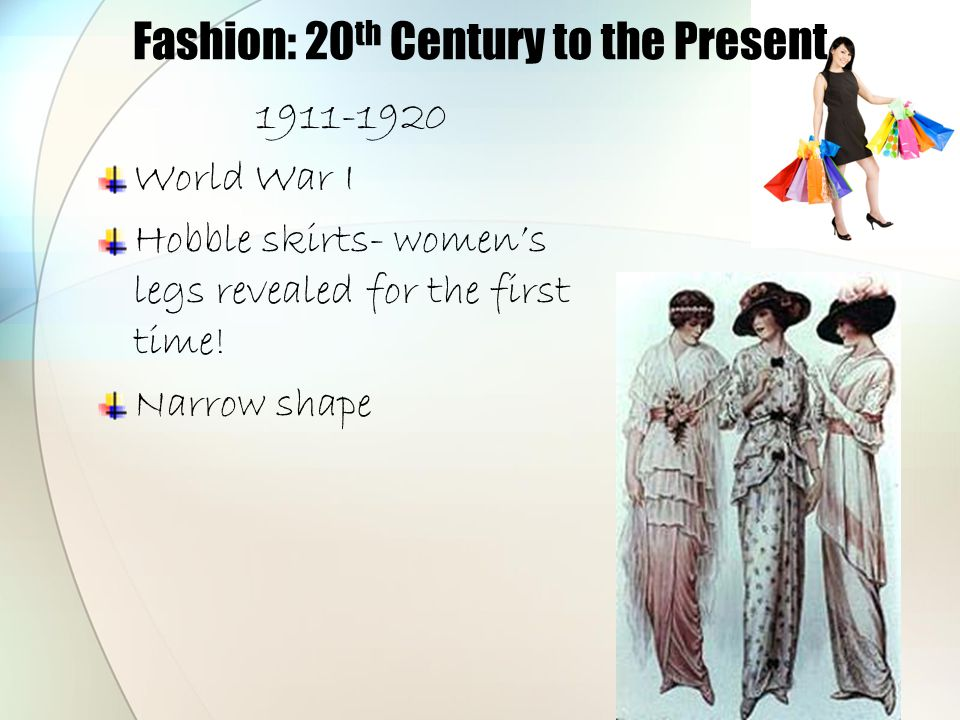 Fashion: 20 th Century to the Present 1911-1920 World War I Hobble skirts- women's legs revealed for the first time! Narrow shape