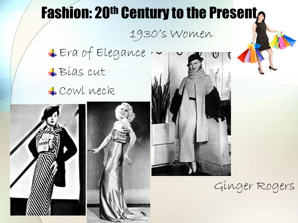 Fashion: 20 th Century to the Present 1930's Women Era of Elegance Bias cut Cowl neck Ginger Rogers