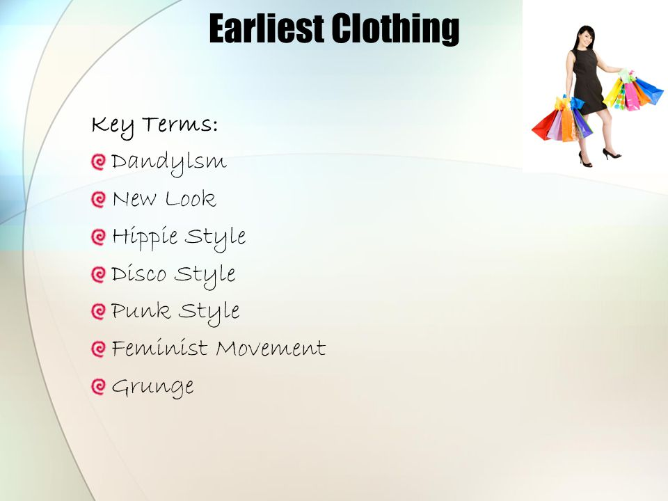 Earliest Clothing Key Terms: Dandylsm New Look Hippie Style Disco Style Punk Style Feminist Movement Grunge