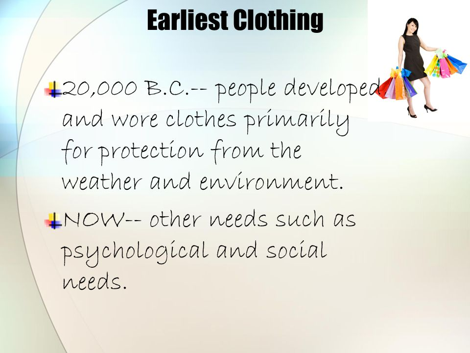 Earliest Clothing 20,000 B.C.-- people developed and wore clothes primarily for protection from the weather and environment. NOW-- other needs such as
