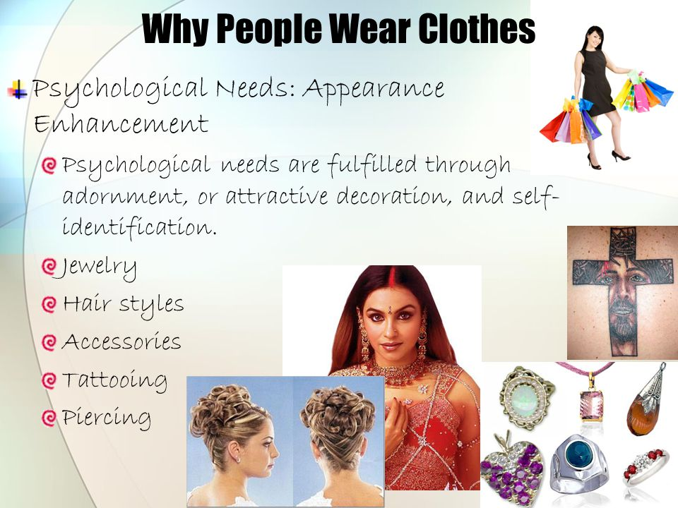 Why People Wear Clothes Psychological Needs: Appearance Enhancement Psychological needs are fulfilled through adornment, or attractive decoration, and
