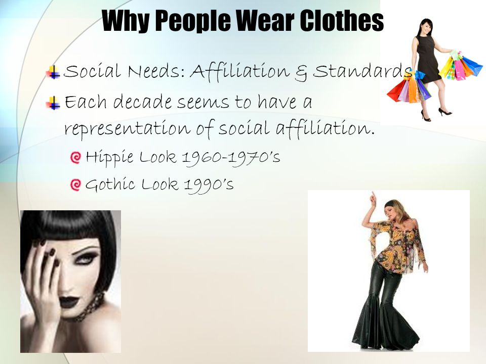 Why People Wear Clothes Social Needs: Affiliation & Standards Each decade seems to have a representation of social affiliation. Hippie Look 1960-1970'